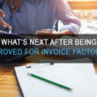 What's Next After Being Approved for Invoice Factoring?